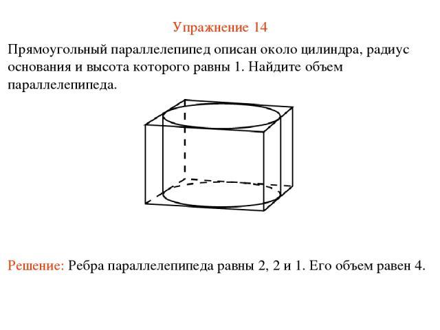 Упражнение 14 Прямоугольный параллелепипед описан около цилиндра, радиус основания и высота которого равны 1. Найдите объем параллелепипеда. Решение: Ребра параллелепипеда равны 2, 2 и 1. Его объем равен 4.