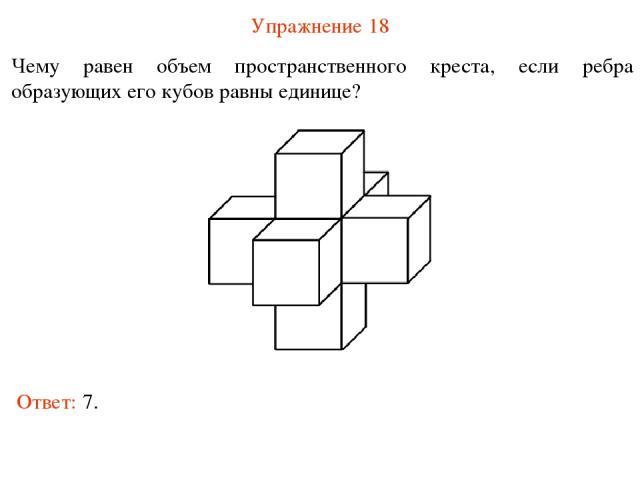 Упражнение 18 Чему равен объем пространственного креста, если ребра образующих его кубов равны единице? Ответ: 7.