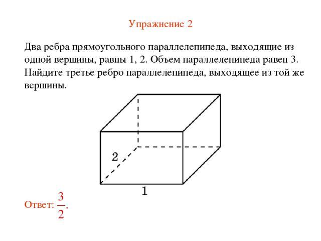 Упражнение 2 Два ребра прямоугольного параллелепипеда, выходящие из одной вершины, равны 1, 2. Объем параллелепипеда равен 3. Найдите третье ребро параллелепипеда, выходящее из той же вершины.