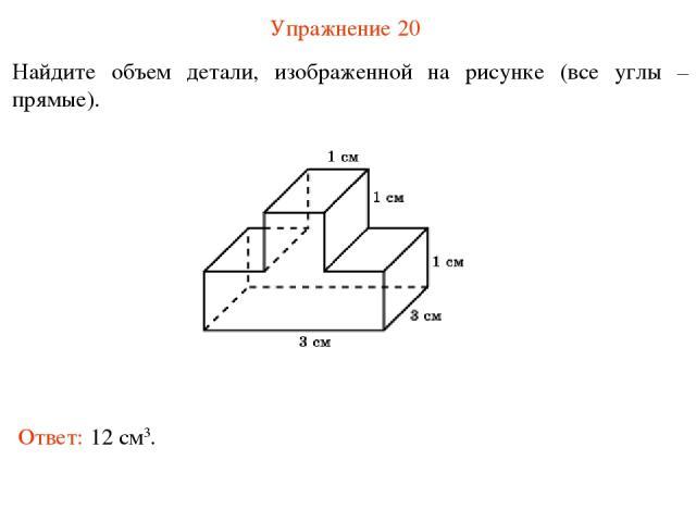Упражнение 20 Найдите объем детали, изображенной на рисунке (все углы – прямые). Ответ: 12 см3.