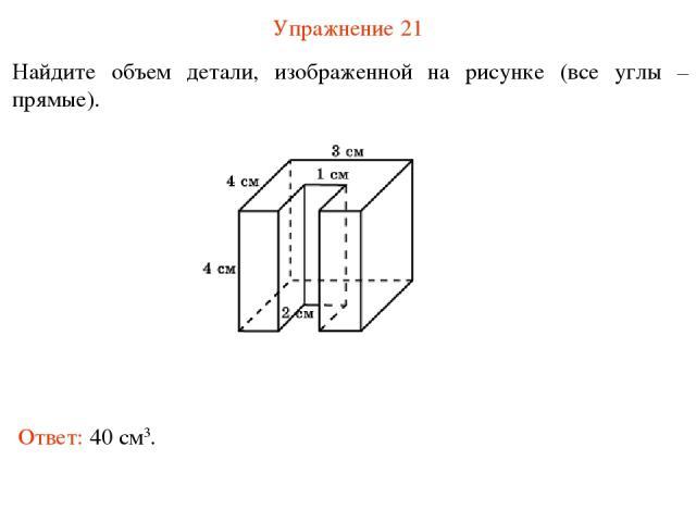 Упражнение 21 Найдите объем детали, изображенной на рисунке (все углы – прямые). Ответ: 40 см3.