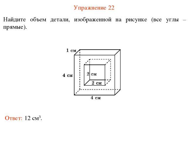 Упражнение 22 Найдите объем детали, изображенной на рисунке (все углы – прямые). Ответ: 12 см3.
