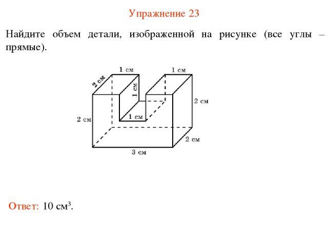 Упражнение 23 Найдите объем детали, изображенной на рисунке (все углы – прямые). Ответ: 10 см3.