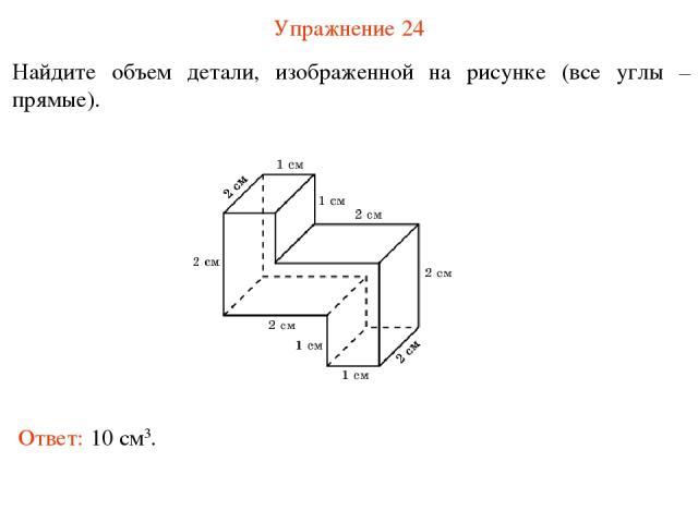 Упражнение 24 Найдите объем детали, изображенной на рисунке (все углы – прямые). Ответ: 10 см3.