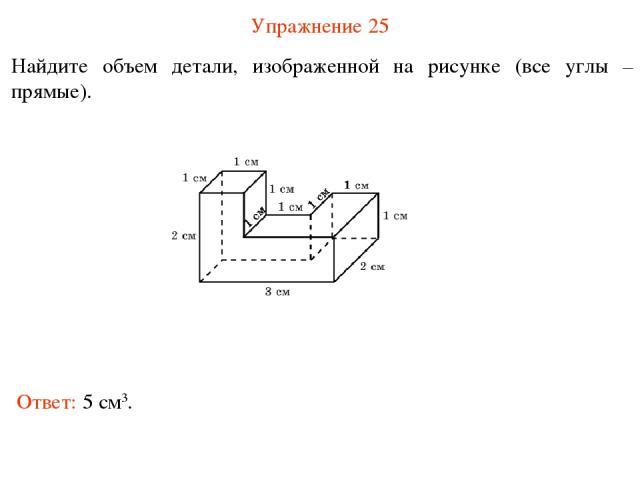 Упражнение 25 Найдите объем детали, изображенной на рисунке (все углы – прямые). Ответ: 5 см3.