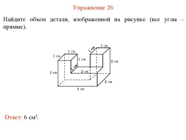 Упражнение 26 Найдите объем детали, изображенной на рисунке (все углы – прямые). Ответ: 6 см3.