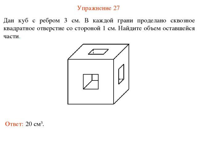 Упражнение 27 Дан куб с ребром 3 см. В каждой грани проделано сквозное квадратное отверстие со стороной 1 см. Найдите объем оставшейся части. Ответ: 20 см3.