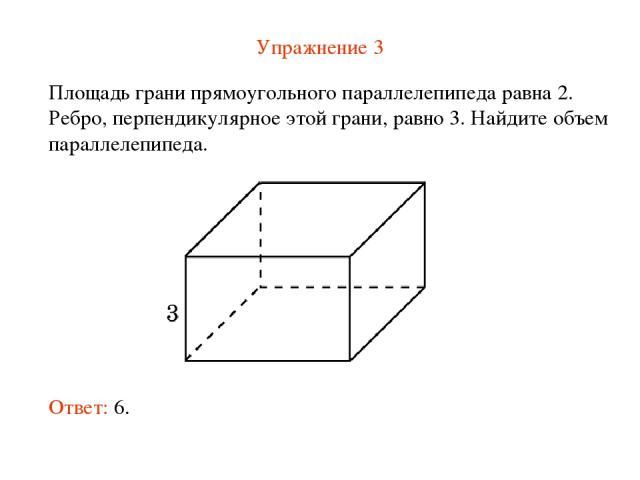 Упражнение 3 Площадь грани прямоугольного параллелепипеда равна 2. Ребро, перпендикулярное этой грани, равно 3. Найдите объем параллелепипеда. Ответ: 6.
