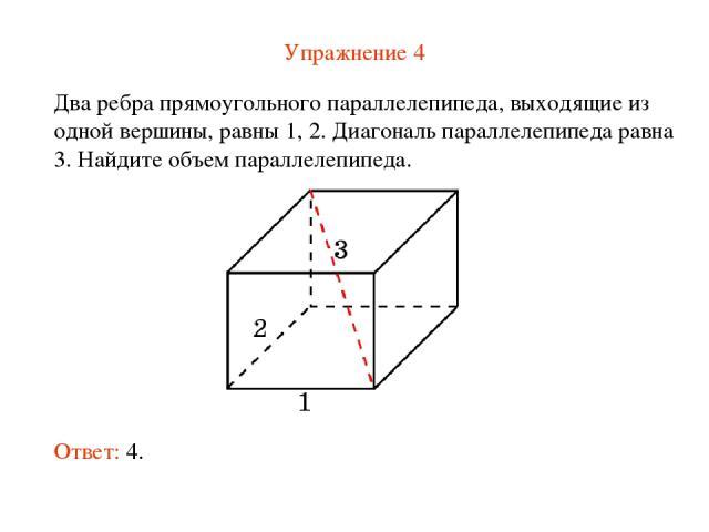 Упражнение 4 Два ребра прямоугольного параллелепипеда, выходящие из одной вершины, равны 1, 2. Диагональ параллелепипеда равна 3. Найдите объем параллелепипеда. Ответ: 4.