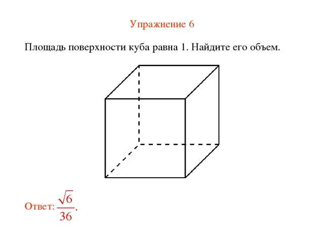 Упражнение 6 Площадь поверхности куба равна 1. Найдите его объем.