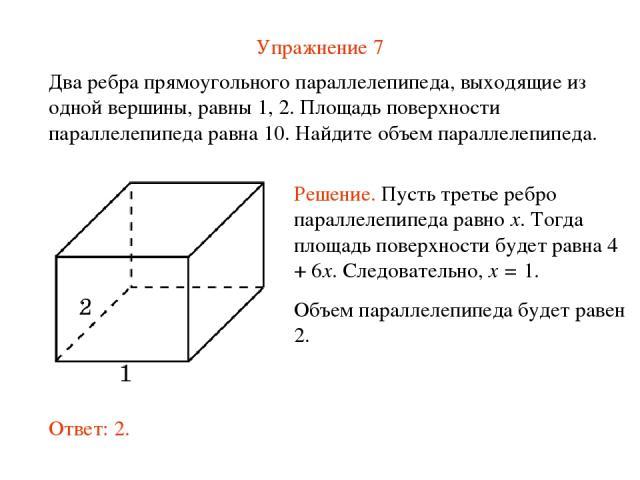 Упражнение 7 Два ребра прямоугольного параллелепипеда, выходящие из одной вершины, равны 1, 2. Площадь поверхности параллелепипеда равна 10. Найдите объем параллелепипеда.