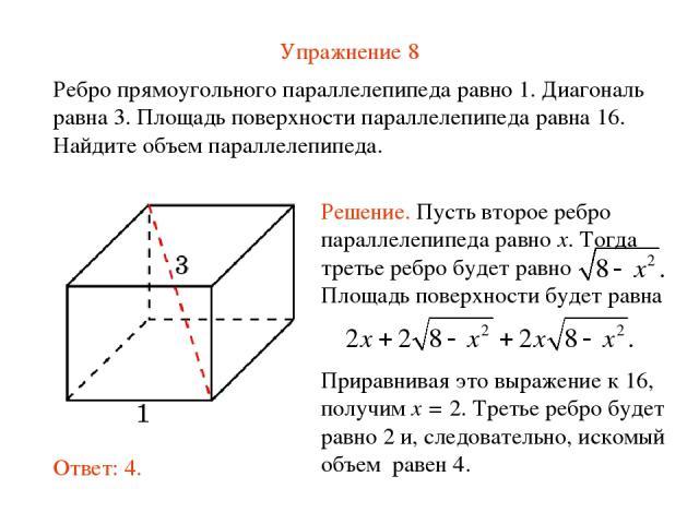 Упражнение 8 Ребро прямоугольного параллелепипеда равно 1. Диагональ равна 3. Площадь поверхности параллелепипеда равна 16. Найдите объем параллелепипеда.