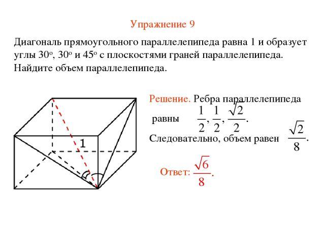 Упражнение 9 Диагональ прямоугольного параллелепипеда равна 1 и образует углы 30о, 30о и 45о с плоскостями граней параллелепипеда. Найдите объем параллелепипеда.