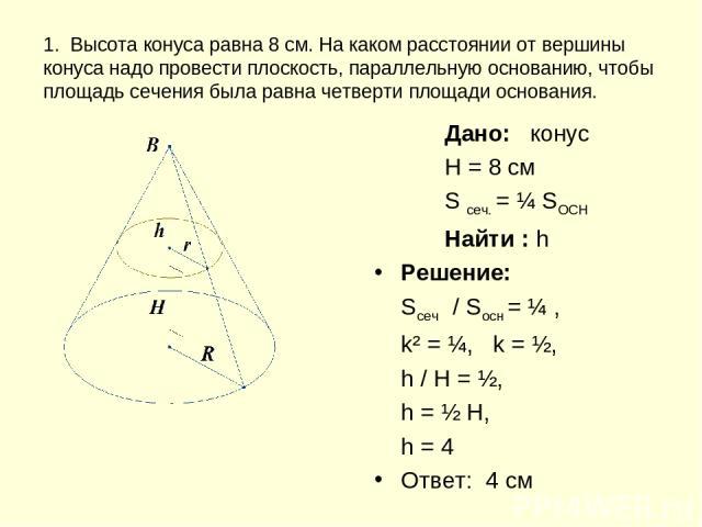 1. Высота конуса равна 8 см. На каком расстоянии от вершины конуса надо провести плоскость, параллельную основанию, чтобы площадь сечения была равна четверти площади основания. Дано: конус H = 8 см S сеч. = ¼ SOCH Найти : h Решение: Sсеч / Sосн = ¼ …