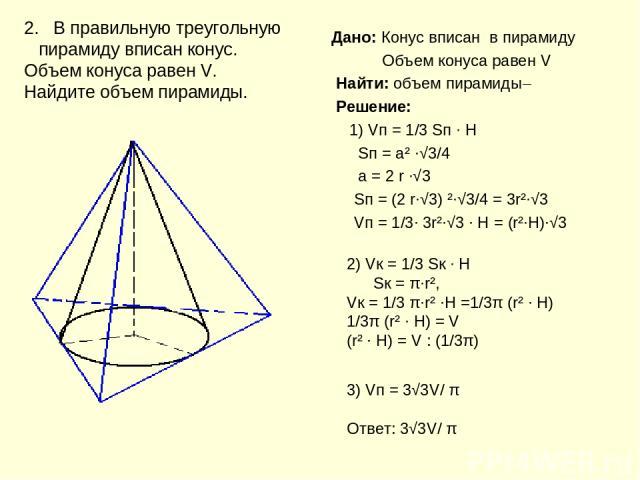 Дано: Конус вписан в пирамиду Объем конуса равен V Найти: объем пирамиды Решение: 1) Vп = 1/3 Sп ∙ H Sп = а² ∙√3/4 а = 2 r ∙√3 Sп = (2 r∙√3) ²∙√3/4 = 3r²∙√3 Vп = 1/3∙ 3r²∙√3 ∙ H = (r²∙H)∙√3 2. В правильную треугольную пирамиду вписан конус. Объем ко…