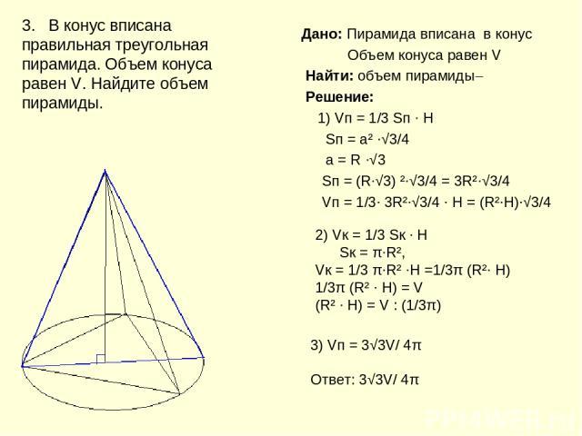 Дано: Пирамида вписана в конус Объем конуса равен V Найти: объем пирамиды Решение: 1) Vп = 1/3 Sп ∙ H Sп = а² ∙√3/4 а = R ∙√3 Sп = (R∙√3) ²∙√3/4 = 3R²∙√3/4 Vп = 1/3∙ 3R²∙√3/4 ∙ H = (R²∙H)∙√3/4 3. В конус вписана правильная треугольная пирамида. Объе…