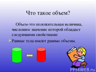 Что такое объем? Объем-это положительная величина, численное значение которой об