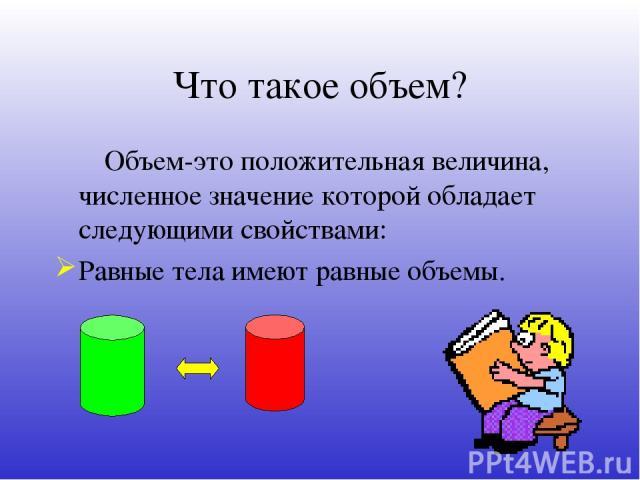 Что такое объем? Объем-это положительная величина, численное значение которой обладает следующими свойствами: Равные тела имеют равные объемы.