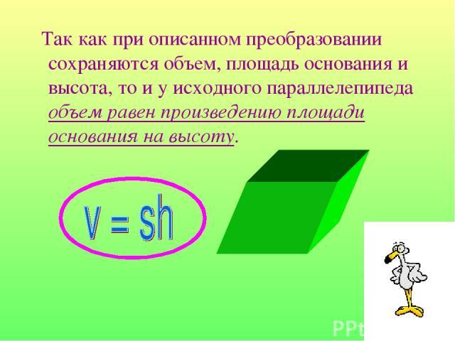 Так как при описанном преобразовании сохраняются объем, площадь основания и высота, то и у исходного параллелепипеда объем равен произведению площади основания на высоту.