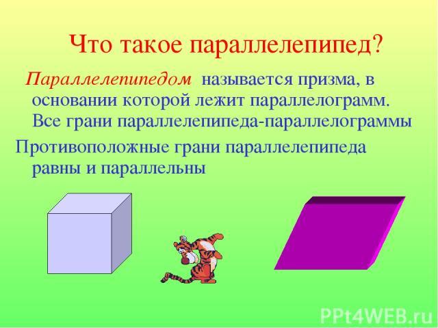 Что такое параллелепипед? Параллелепипедом называется призма, в основании которой лежит параллелограмм. Все грани параллелепипеда-параллелограммы Противоположные грани параллелепипеда равны и параллельны