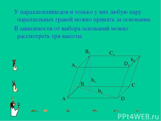 У параллелепипедов и только у них любую пару параллельных граней можно принять за основания. В зависимости от выбора оснований можно рассмотреть три высоты. A1 B1 C1 D1 A B C D h1 h2 h3