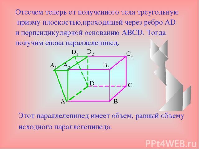 Отсечем теперь от полученного тела треугольную призму плоскостью,проходящей через ребро AD и перпендикулярной основанию ABCD. Тогда получим снова параллелепипед. Этот параллелепипед имеет объем, равный объему исходного параллелепипеда. A C D B B2 C2…