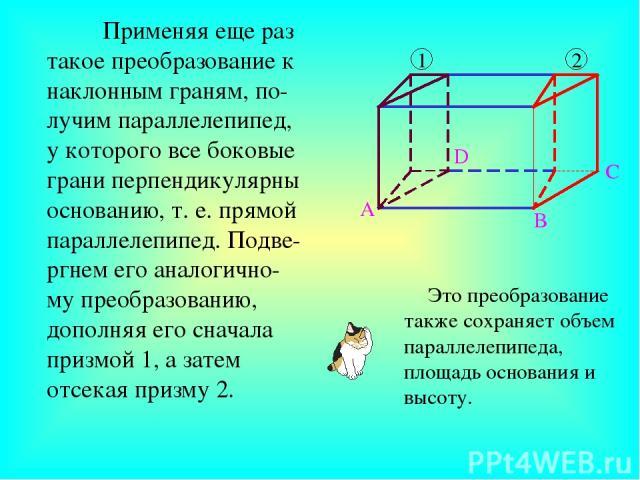 Применяя еще раз такое преобразование к наклонным граням, по-лучим параллелепипед, у которого все боковые грани перпендикулярны основанию, т. е. прямой параллелепипед. Подве-ргнем его аналогично-му преобразованию, дополняя его сначала призмой 1, а з…