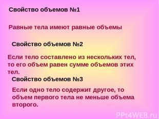 Свойство объемов №1 Равные тела имеют равные объемы Свойство объемов №2 Если тел