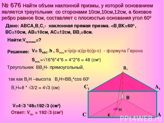 № 676 Найти объем наклонной призмы, у которой основанием является треугольник со сторонами 10см,10см,12см, а боковое ребро равное 8см, составляет с плоскостью основания угол 600 V= SАВС* h , Sосн.=√р(р-а)(р-b)(р-с) - формула Герона Sосн.=√16*6*4*6 =…