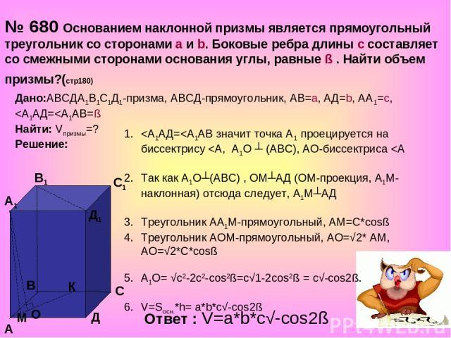 № 680 Основанием наклонной призмы является прямоугольный треугольник со сторонами а и b. Боковые ребра длины с составляет со смежными сторонами основания углы, равные ß . Найти объем призмы?(стр180) Дано:АВСДА1В1С1Д1-призма, АВСД-прямоугольник, АВ=а…