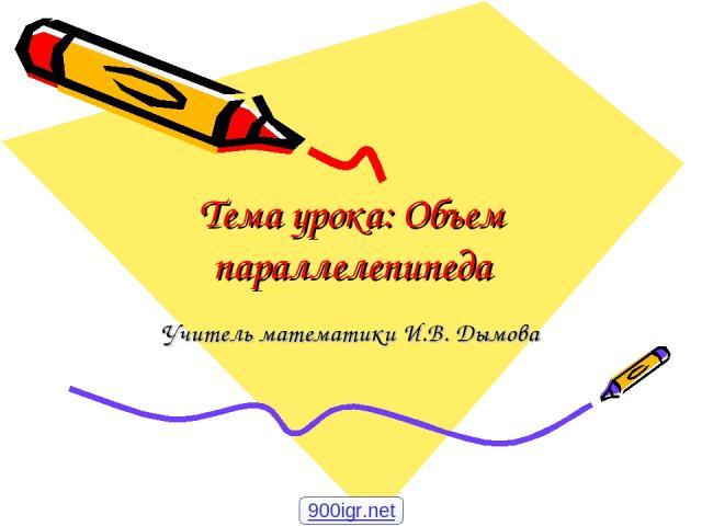 Тема урока: Объем параллелепипеда Учитель математики И.В. Дымова 900igr.net