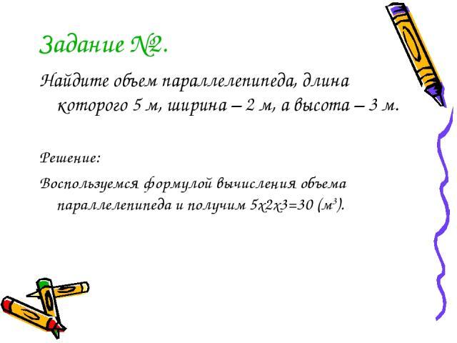 Задание №2. Найдите объем параллелепипеда, длина которого 5 м, ширина – 2 м, а высота – 3 м. Решение: Воспользуемся формулой вычисления объема параллелепипеда и получим 5х2х3=30 (м3).