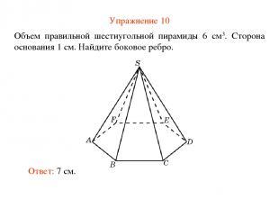 Упражнение 10 Объем правильной шестиугольной пирамиды 6 см3. Сторона основания 1