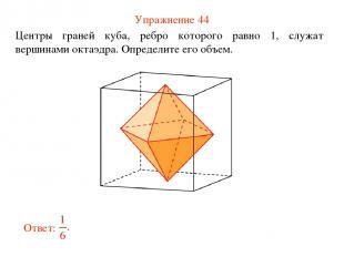 Упражнение 44 Центры граней куба, ребро которого равно 1, служат вершинами октаэ
