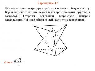Упражнение 47 Два правильных тетраэдра с ребрами a имеют общую высоту. Вершина о