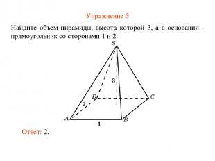 Упражнение 5 Найдите объем пирамиды, высота которой 3, а в основании - прямоугол