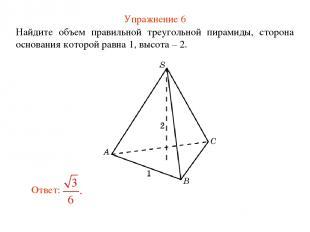 Упражнение 6 Найдите объем правильной треугольной пирамиды, сторона основания ко