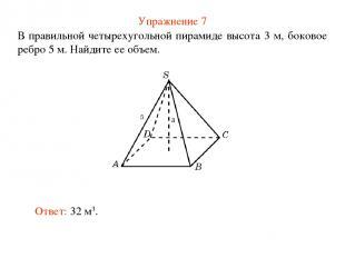 Упражнение 7 В правильной четырехугольной пирамиде высота 3 м, боковое ребро 5 м