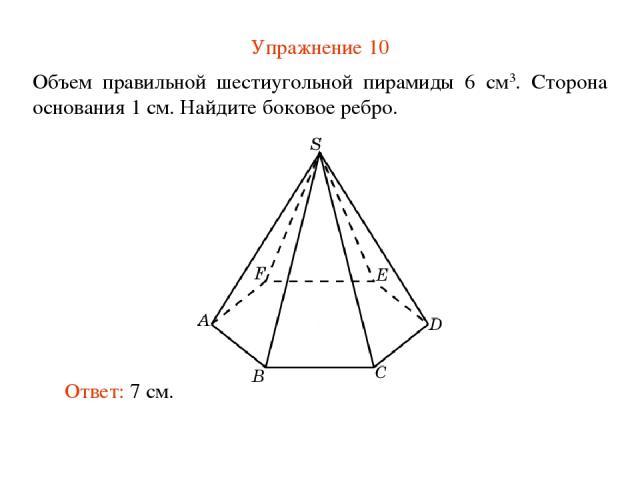 Упражнение 10 Объем правильной шестиугольной пирамиды 6 см3. Сторона основания 1 см. Найдите боковое ребро. Ответ: 7 см.