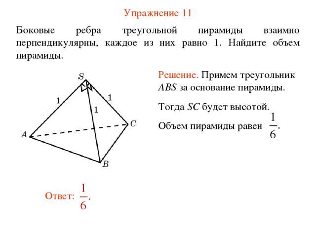Упражнение 11 Боковые ребра треугольной пирамиды взаимно перпендикулярны, каждое из них равно 1. Найдите объем пирамиды.