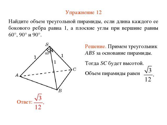 Упражнение 12 Найдите объем треугольной пирамиды, если длина каждого ее бокового ребра равна 1, а плоские углы при вершине равны 60°, 90° и 90°.