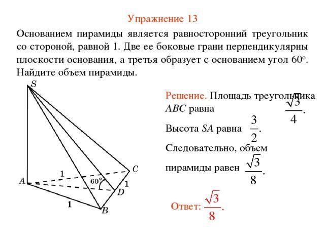 Упражнение 13 Основанием пирамиды является равносторонний треугольник со стороной, равной 1. Две ее боковые грани перпендикулярны плоскости основания, а третья образует с основанием угол 60о. Найдите объем пирамиды.