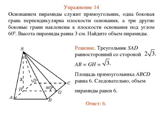 Упражнение 14 Основанием пирамиды служит прямоугольник, одна боковая грань перпендикулярна плоскости основания, а три другие боковые грани наклонены к плоскости основания под углом 600. Высота пирамиды равна 3 см. Найдите объем пирамиды.