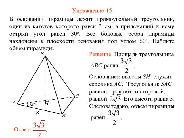 Упражнение 15 В основании пирамиды лежит прямоугольный треугольник, один из катетов которого равен 3 см, а прилежащий к нему острый угол равен 30о. Все боковые ребра пирамиды наклонены к плоскости основания под углом 60о. Найдите объем пирамиды.