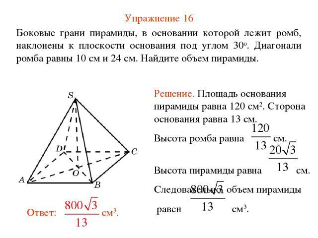 Упражнение 16 Боковые грани пирамиды, в основании которой лежит ромб, наклонены к плоскости основания под углом 30о. Диагонали ромба равны 10 см и 24 см. Найдите объем пирамиды.