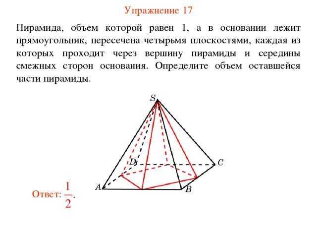 Упражнение 17 Пирамида, объем которой равен 1, а в основании лежит прямоугольник, пересечена четырьмя плоскостями, каждая из которых проходит через вершину пирамиды и середины смежных сторон основания. Определите объем оставшейся части пирамиды.