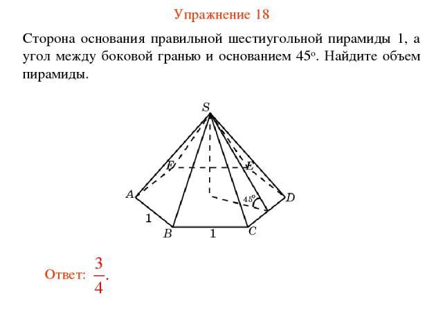 Упражнение 18 Сторона основания правильной шестиугольной пирамиды 1, а угол между боковой гранью и основанием 45о. Найдите объем пирамиды.