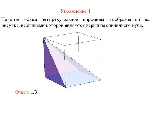 Упражнение 1 Найдите объем четырехугольной пирамиды, изображенной на рисунке, вершинами которой являются вершины единичного куба. Ответ: 1/3.