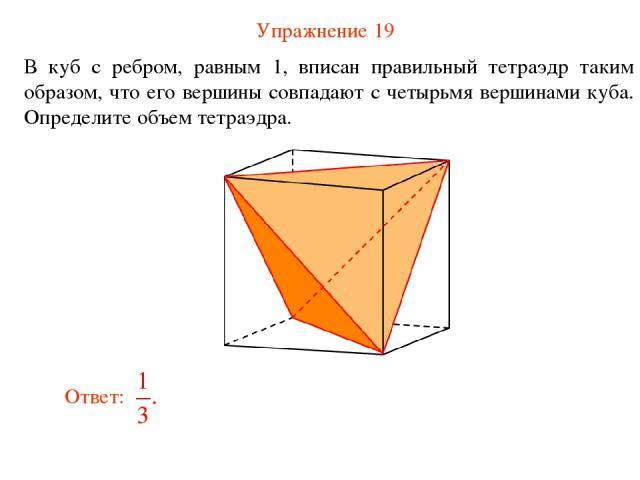 Упражнение 19 В куб с ребром, равным 1, вписан правильный тетраэдр таким образом, что его вершины совпадают с четырьмя вершинами куба. Определите объем тетраэдра.