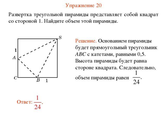 Упражнение 20 Развертка треугольной пирамиды представляет собой квадрат со стороной 1. Найдите объем этой пирамиды.
